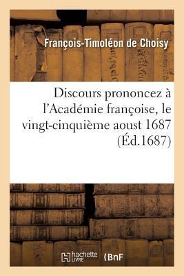 Discours Prononcez A L'Acada(c)Mie Franaoise, Le Vingt-Cinquia]me Aoust 1687