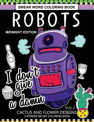 Robots Swear Word Coloring Book Midnight Edition Vol.2: CACTUS and Flowers Designs A Stress Relief Adult Coloring Book