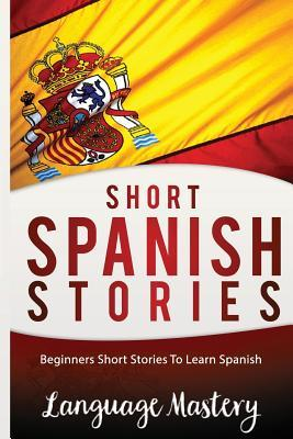 Short Spanish Stories: Beginners Short Stories Tolearn Spanish