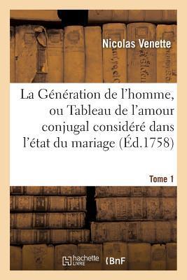La Generation de L'Homme, Ou Tableau de L'Amour Conjugal Considere Dans L'Etat Du Mariage, Tome 1
