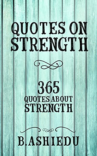 Quotes On Strength: 365 Quotes About Strength