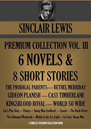 SINCLAIR LEWIS PREMIUM COLLECTION VOLUME III: 6 NOVELS + 8 Short Stories (Timeless Wisdom Collection Book 1280)