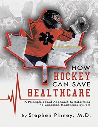 How Hockey Can Save Healthcare: A Principle - Based Approach to Reforming the Canadian Healthcare System