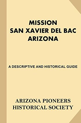 Mission San Xavier Del Bac Arizona: A Descriptive and Historical Guide