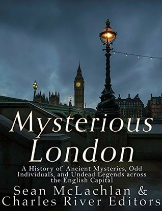 Mysterious London: A History of Ancient Mysteries, Odd Individuals, and Unusual Legends across the English Capital