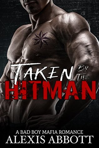 Taken by the Hitman A Bad Boy Mafia Romance (Alexis Abbott's Hitmen Book 7) by Alexis Abbott