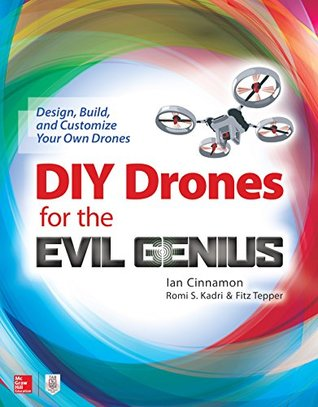 DIY Drones for the Evil Genius: Design, Build, and Customize Your Own Drones: Design, Build, and Customize Your Own Drones