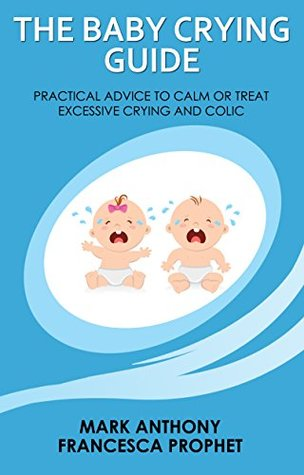 The Baby Crying Guide: Practical Advice to Calm or Treat Excessive Crying and Colic