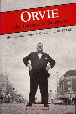 Orvie: The Dictator Of Dearborn: The Rise And Reign Of Orville L. Hubbard