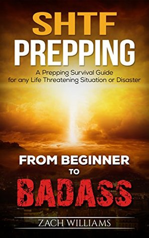 SHTF Prepping: A Prepping Survival Guide for any Life Threatening Situation or Disaster (Beginner to Badass Series (Prepping, survival, SHTF, supplies, guide, living, natural disaster) Book 1)