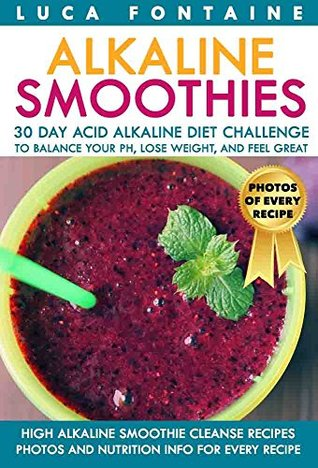Alkaline Smoothies: High Alkaline Smoothie Cleanse Recipes; 30 Day Acid Alkaline Diet Challenge to Balance your pH, Lose Weight, and Feel Great; Photos and Nutrition Info for Every Recipe
