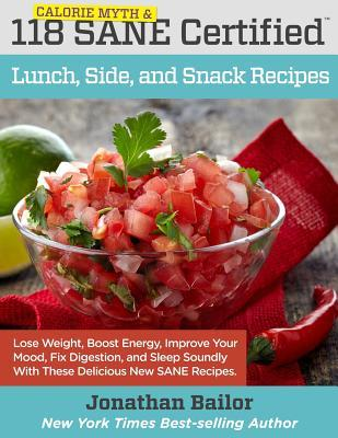 118 Calorie Myth and Sane Certified Lunch, Side, and Snack Recipes: Lose Weight, Increase Energy, Improve Your Mood, Fix Digestion, and Sleep Soundly with the Delicious New Science of Sane Eating
