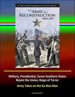 The Army and Reconstruction, 1865-1877 - The U.S. Army Campaigns of the Civil War - Military, Presidential, Seven Southern States Rejoin the Union, Reign of Terror, Army Takes on the Ku Klux Klan