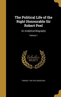 The Political Life of the Right Honourable Sir Robert Peel: An Analytical Biography; Volume 1