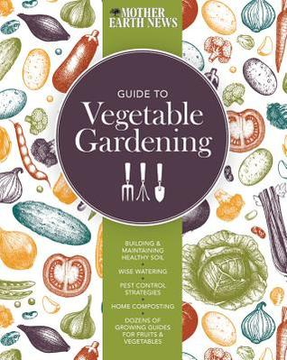 The Mother Earth News Guide to Vegetable Gardening: Building and Maintaining Healthy Soil, Wise Watering, Pest Control Strategies, Home Composting, Dozens of Growing Guides for Fruits and Vegetables