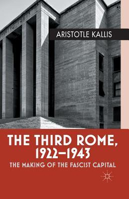 The Third Rome, 1922-1943: The Making of the Fascist Capital