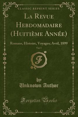 La Revue Hebdomadaire (Huitieme Annee), Vol. 5: Romans, Histoire, Voyages; Avril, 1899 (Classic Reprint)