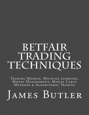 Betfair Trading Techniques: Trading Models, Machine Learning, Money Management, Monte Carlo Methods & Algorithmic Trading