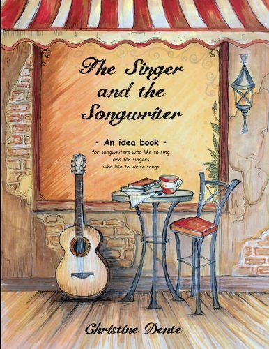 The Singer and The Songwriter: Handbook and Workbook - An Idea Book for Songwriters who Like to Sing and for Singers who Like to Write Songs