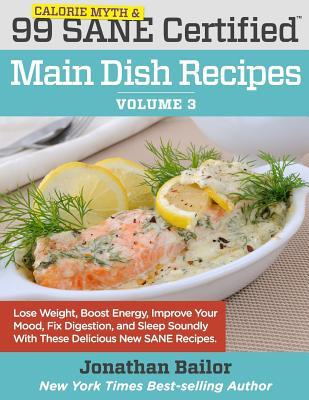 Ebook 99 Calorie Myth and Sane Certified Main Dish Recipes Volume 3: Lose Weight, Increase Energy, Improve Your Mood, Fix Digestion, and Sleep Soundly with the Delicious New Science of Sane Eating by Jonathan Bailor TXT!