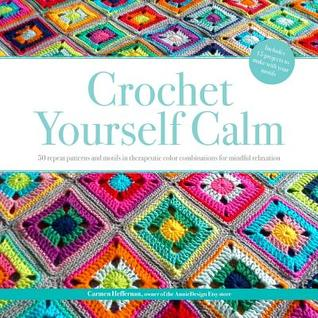 Crochet Yourself Calm: 50 Repeat Patterns and Motifs in Therapeutic Color Combinations for Mindful Relaxation