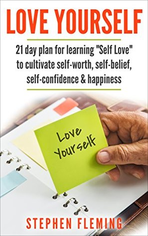 "Love Yourself: 21 Day Plan For Learning ""Self Love"" To Cultivate Self-Worth, Self-Belief, Self-Confidence, Happiness"