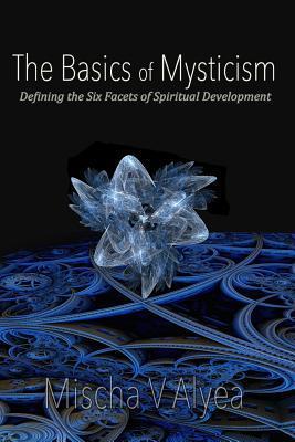 The Basics of Mysticism: Defining the Six Facets of Spiritual Development - Mischa V Alyea