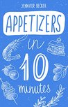 Appetizers in 10 minutes: The Appetizers Bible: Everything You Need In 1 Book- Recipes Tried & True In No Time (10 minutes dishes)