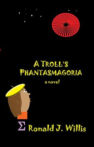 A Troll's Phantasmagoria: a novel