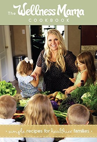 The Wellness Mama Cookbook: Simple Recipes for Healthier Families