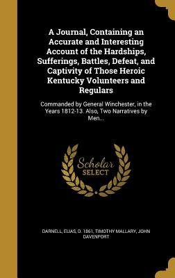 A Journal, Containing an Accurate and Interesting Account of the Hardships, Sufferings, Battles, Defeat, and Captivity of Those Heroic Kentucky Volunteers and Regulars: Commanded by General Winchester, in the Years 1812-13. Also, Two Narratives by Men...