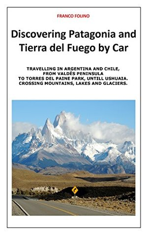 Discovering Patagonia and Tierra Del Fuego by Car: Crossing Mountains, Lakes and Glaciers (Travelling Southamerica by Car Book 2)