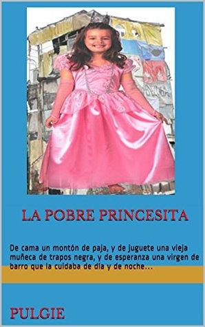 LA Pobre Princesita Pulgie La Pöbre Princesita: De cama un montón de paja, y de juguete una vieja muñeca de trapos negra, y de esperanza una virgen ... cuidaba de día y de noche...