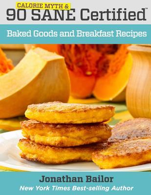90 Calorie Myth and Sane Certified Baked Goods and Breakfast Recipes: Lose Weight, Increase Energy, Improve Your Mood, Fix Digestion, and Sleep Soundly with the Delicious New Science of Sane Eating