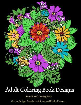 Adult Coloring Book Designs: Stress Relief Coloring: Garden Designs, Mandalas, Animals, and Paisley Patterns