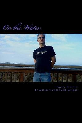 On the Water: Poetry & Prose by Matthew Chenoweth Wright