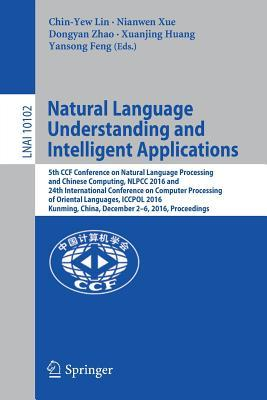 Natural Language Understanding and Intelligent Applications: 5th Ccf Conference on Natural Language Processing and Chinese Computing, Nlpcc 2016, and 24th International Conference on Computer Processing of Oriental Languages, Iccpol 2016, Kunming, Chin...