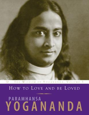 How to Love and Be Loved: Wisdom of Yogananda