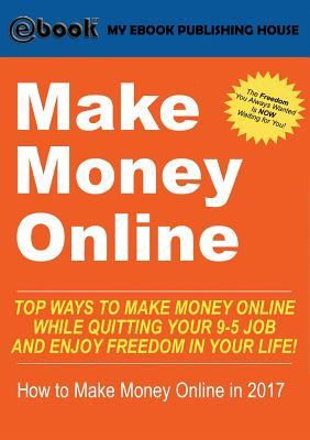 Make Money Online: Top Ways to Make Money Online While Quitting Your 9-5 Job and Enjoy Freedom in Your Life! (How to Make Money Online, 2017)
