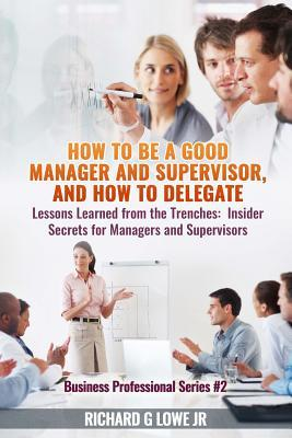 How to Be a Good Manager and Supervisor, and How to Delegate: Lessons Learned from the Trenches: Insider Secrets for Managers and Supervisors