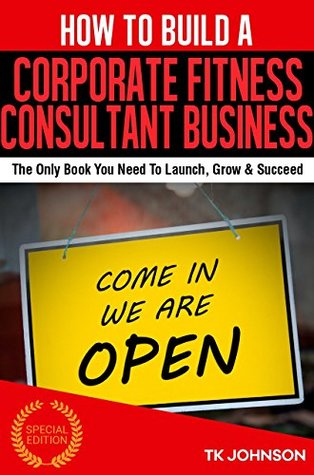 How To Build A Corporate Fitness Consultant Business (Special Edition): The Only Book You Need To Launch, Grow & Succeed