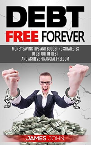 Debt Free Forever: Money Saving Tips and Budgeting Strategies to Get Out of Debt and Achieve Financial Freedom: Money Management learning (Financial Books, Art of Money, Money Master Tips Book 3)