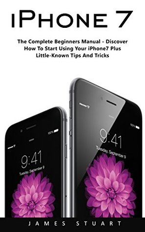 iPhone 7: The Complete Beginners Manual - Discover How To Start Using Your iPhone7 Plus Little-Known Tips And Tricks!