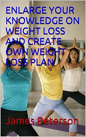 ENLARGE YOUR KNOWLEDGE ON WEIGHT LOSS AND CREATE OWN WEIGHT LOSS PLAN