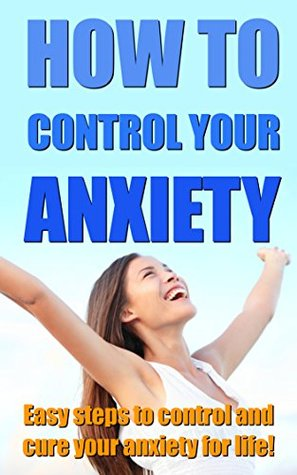 How to Control Your Anxiety: Easy Steps to Control and Cure Your Anxiety for Life
