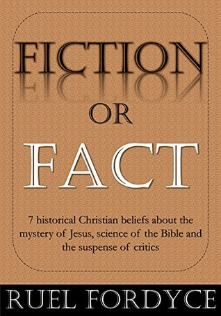 Fiction or Fact: 7 historical Christian beliefs about the mystery of Jesus, science of the Bible and the suspense of critics