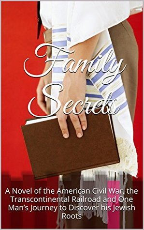 Family Secrets: A Novel of the American Civil War, the Transcontinental Railroad and One Man's Journey to Discover his Jewish Roots