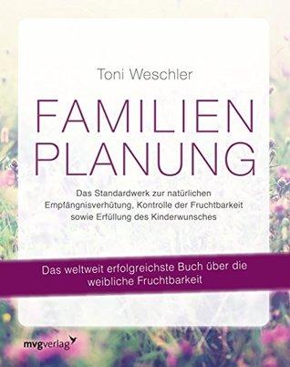 Ebook Familienplanung: Das Standardwerk zur natürlichen Empfängnisverhütung, Kontrolle der Fruchtbarkeit sowie Erfüllung des Kinderwunsches by Toni Weschler TXT!