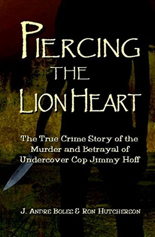 Piercing the Lion Heart: The True Crime Story of the Betrayal and Murder of Undercover Cop Jimmy Hoff
