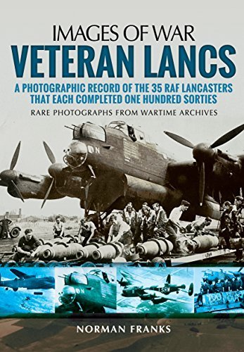 Veteran Lancs: A Photographic Record of the 35 RAF Lancasters that Each Completed One Hundred Sorties